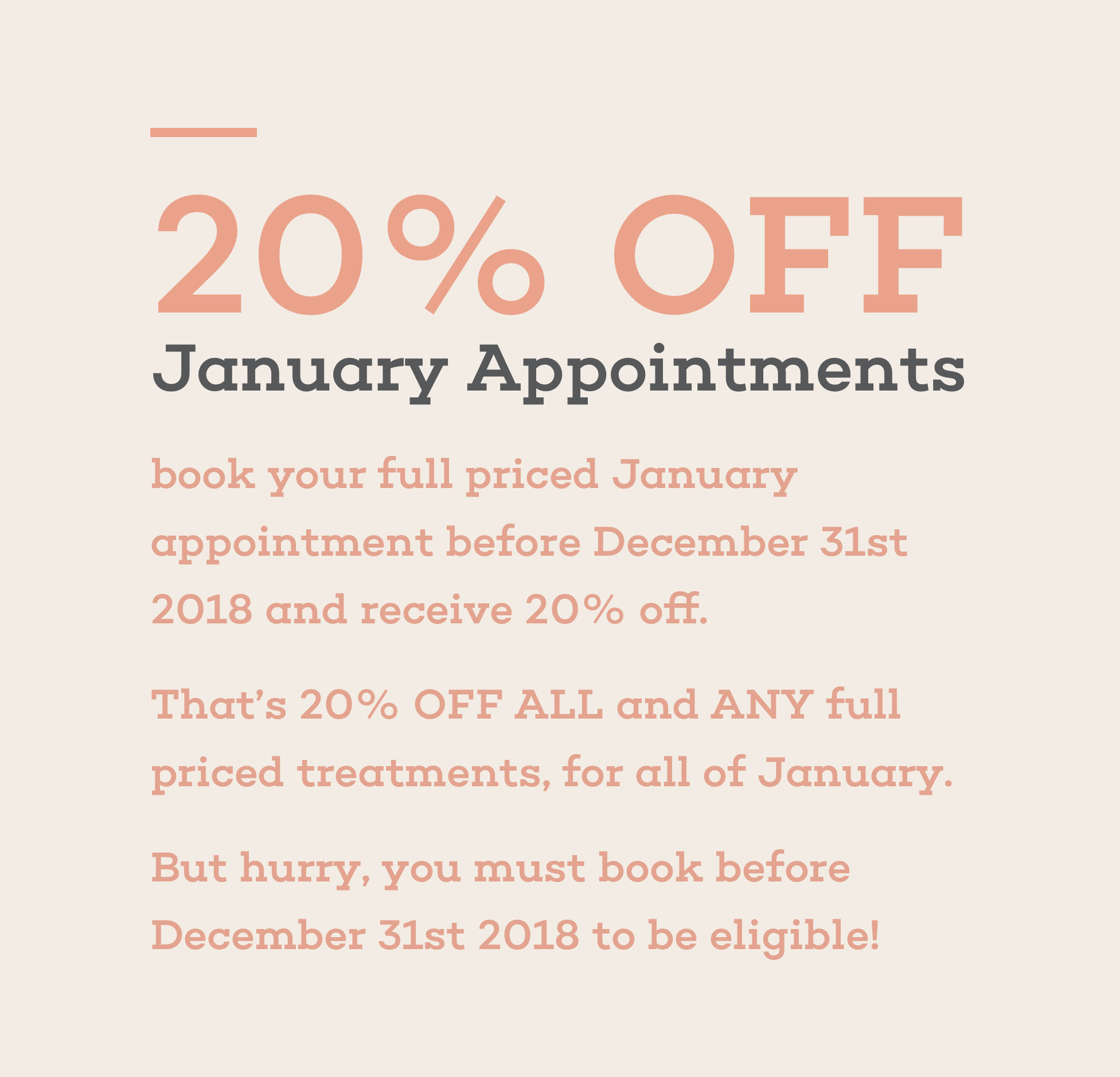 20% off, January Appointments, book your full priced january appointment before december 31st 2018 and received 20% off. That's 20% off all and any full priced treatments, for all of january. But hurry, you must book before december 31st 2018 to be eligible.